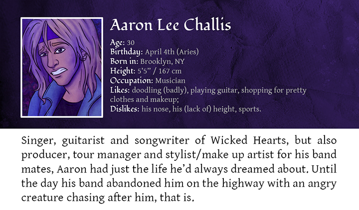 Aaron Lee Challis - Singer, guitarist and songwriter of Wicked Hearts, but also producer, tour manager and stylist/make up artist for his band mates, Aaron had just the life he'd always dreamed about. Until the day his band abandoned him on the highway with an angry creature chasing after him, that is.