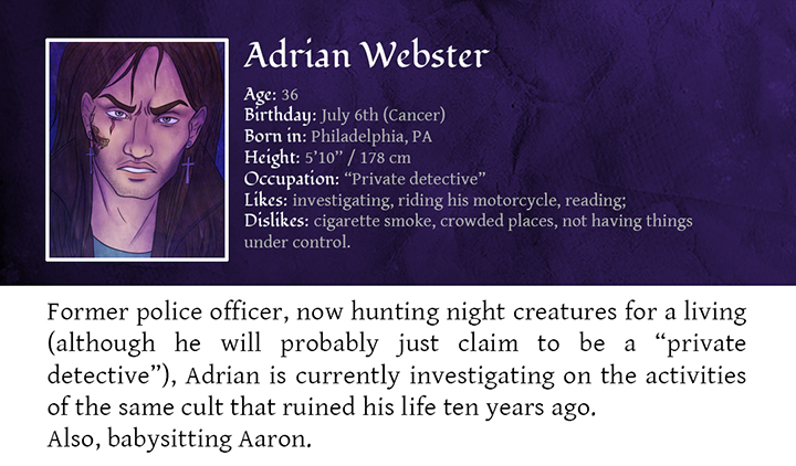 """Adrian Webster - Former police officer, now hunting night creatures for a living (although he will probably just claim to be a """"private detective""""), Adrian is currently investigating on the activities of the same cult that ruined his life ten years ago.  Also, babysitting Aaron."""
